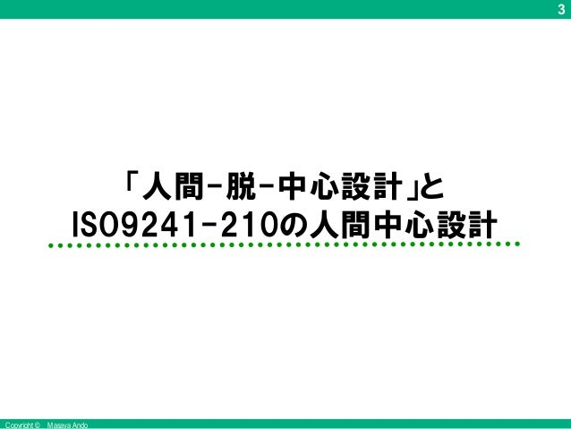 3 Copyright © Masaya Ando 「人間-脱-中心設計」と ISO9241-210の人間中心設計 1