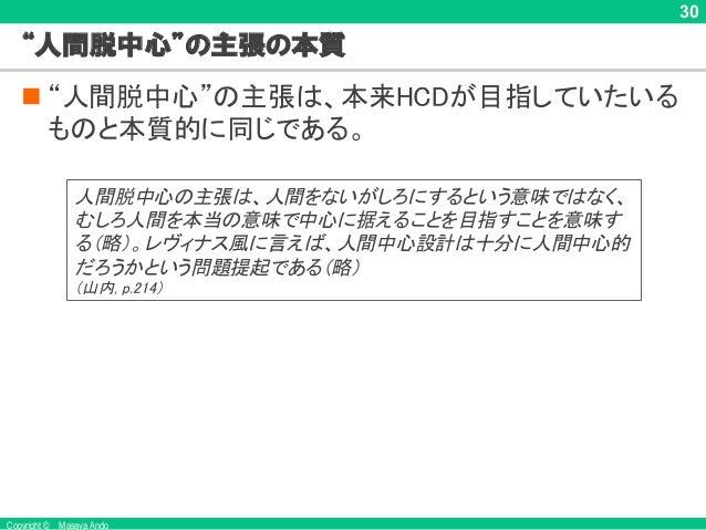 """Copyright © Masaya Ando 30 """"人間脱中心""""の主張の本質 n """"人間脱中心""""の主張は、本来HCDが目指していたいる ものと本質的に同じである。 人間脱中心の主張は、人間をないがしろにするという意味ではなく、 むしろ人間を..."""