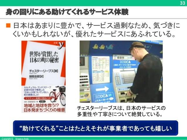 Copyright © Masaya Ando 33 身の回りにある助けてくれるサービス体験 n 日本はあまりに豊かで、サービス過剰なため、気づきに くいかもしれないが、優れたサービスにあふれている。 チェスターリーブスは、日本のサービスの 多...
