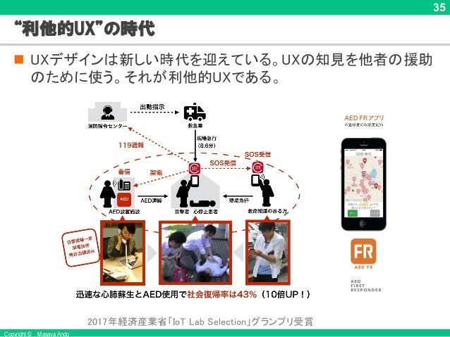 """Copyright © Masaya Ando 35 """"利他的UX""""の時代 n UXデザインは新しい時代を迎えている。UXの知見を他者の援助 のために使う。それが利他的UXである。 2017年経済産業省「IoT Lab Selection」グラ..."""
