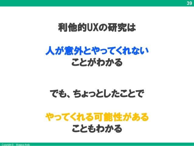 39 Copyright © Masaya Ando 利他的UXの研究は 人が意外とやってくれない ことがわかる でも、ちょっとしたことで やってくれる可能性がある こともわかる