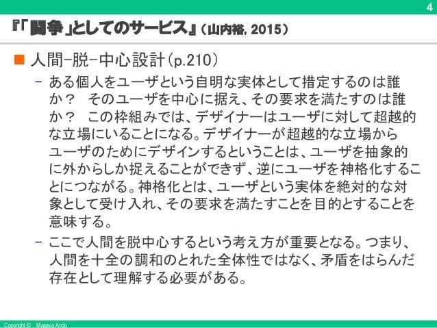 Copyright © Masaya Ando 4 『「闘争」としてのサービス』 (山内裕, 2015) n 人間-脱-中心設計(p.210) – ある個人をユーザという自明な実体として措定するのは誰 か? そのユーザを中心に据え、その要求を満...