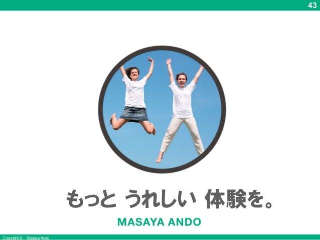 43 Copyright © Masaya Ando もっと うれしい 体験を。