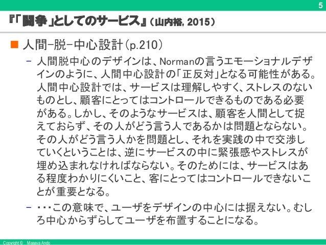 Copyright © Masaya Ando 5 『「闘争」としてのサービス』 (山内裕, 2015) n 人間-脱-中心設計(p.210) – 人間脱中心のデザインは、Normanの言うエモーショナルデザ インのように、人間中心設計の「正反...