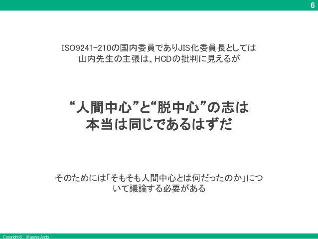 """6 Copyright © Masaya Ando """"人間中心""""と""""脱中心""""の志は 本当は同じであるはずだ そのためには「そもそも人間中心とは何だったのか」につ いて議論する必要がある ISO9241-210の国内委員でありJIS化委員長として..."""