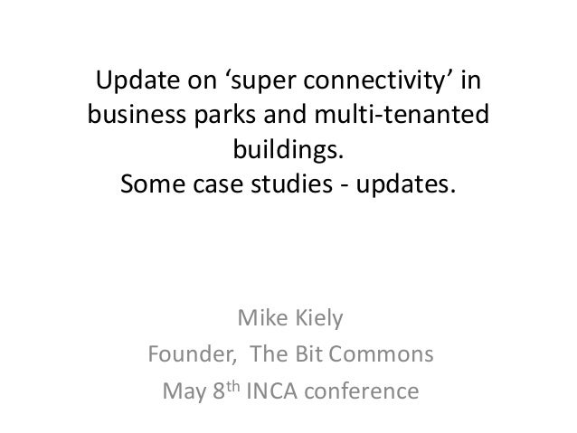 Update on 'super connectivity' in business parks and multi-tenanted buildings. Some case studies - updates. Mike Kiely Fou...