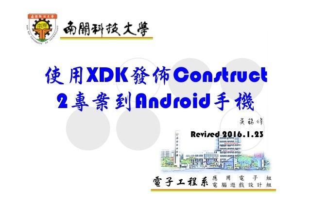 電子工程系應 用 電 子 組 電 腦 遊 戲 設 計 組 使用XDK發佈Construct 2專案到Android手機 吳錫修 Revised 2016.1.23