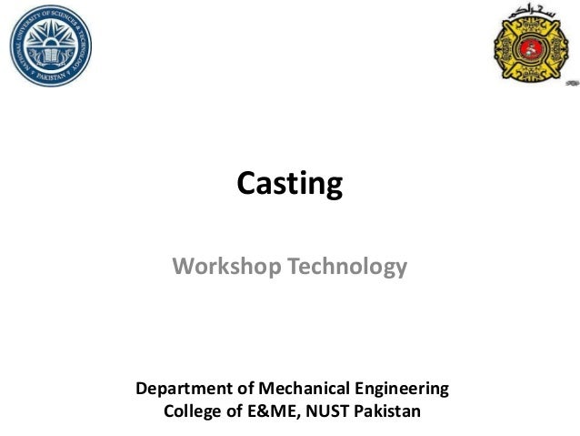 Casting Workshop Technology Department of Mechanical Engineering College of E&ME, NUST Pakistan
