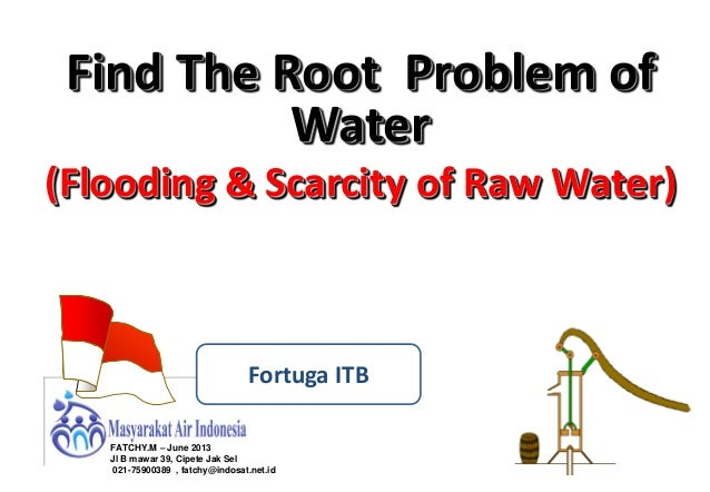Find The Root Problem of Water (Flooding & Scarcity of Raw Water)  Fortuga ITB FATCHY.M – June 2013 Jl B mawar 39, Cipete ...