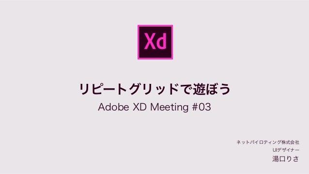 リピートグリッドで遊ぼう AdobeXDMeeting#03 ネットパイロティング株式会社 UIデザイナー 湯口りさ