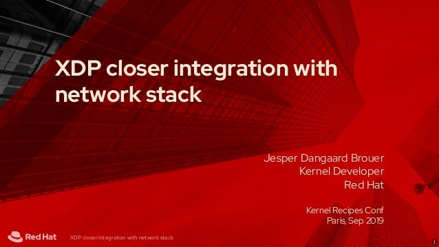 Jesper Dangaard Brouer Kernel Developer Red Hat Kernel Recipes Conf Paris, Sep 2019 XDP closer integration with network st...