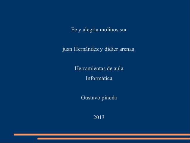 Fe y alegría molinos surjuan Hernández y didier arenasHerramientas de aulaInformáticaGustavo pineda2013