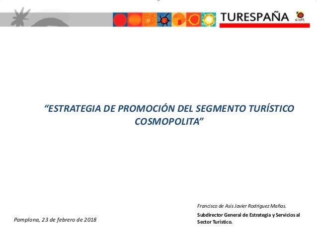 """""""ESTRATEGIA DE PROMOCIÓN DEL SEGMENTO TURÍSTICO COSMOPOLITA"""" Pamplona, 23 de febrero de 2018 Francisco de Asís Javier Rodr..."""