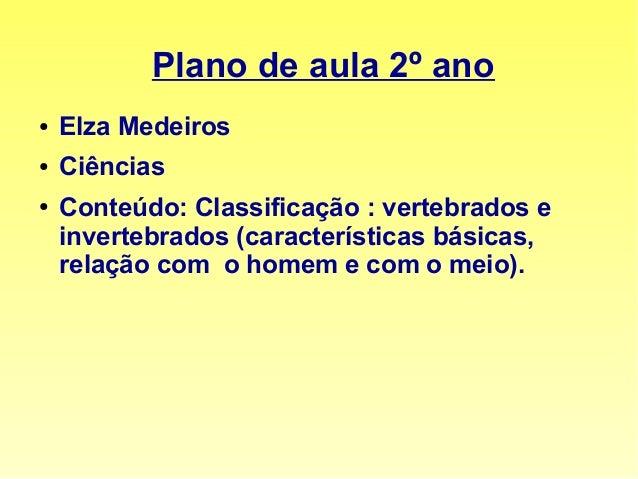 Plano de aula 2º ano  ● Elza Medeiros  ● Ciências  ● Conteúdo: Classificação : vertebrados e  invertebrados (característic...