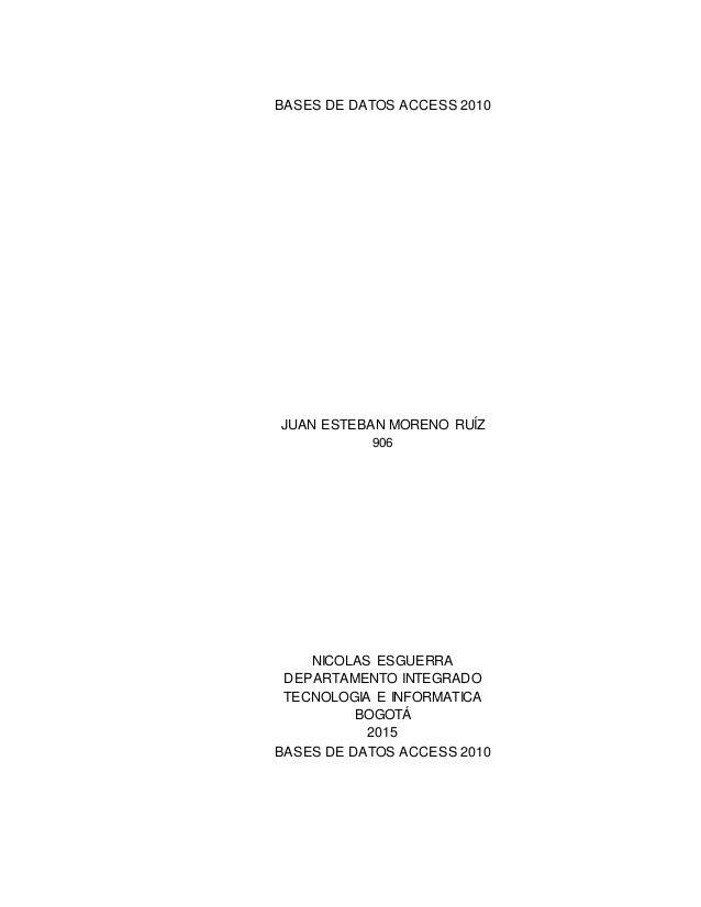 BASES DE DATOS ACCESS 2010 JUAN ESTEBAN MORENO RUÍZ 906 NICOLAS ESGUERRA DEPARTAMENTO INTEGRADO TECNOLOGIA E INFORMATICA B...