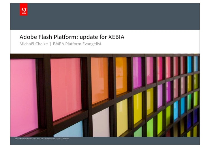 Adobe Flash Platform: update for XEBIA      Michaël Chaize | EMEA Platform Evangelist©2010 Adobe Systems Incorporated. All...