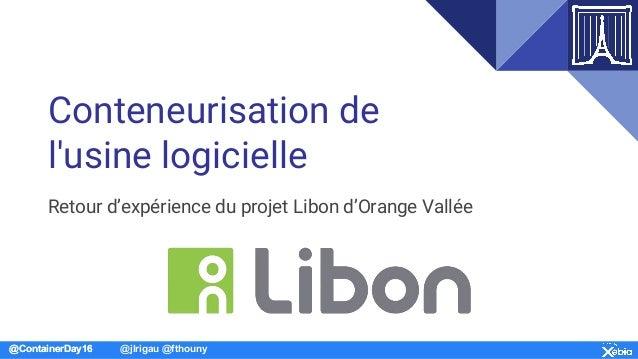 @ContainerDay16 @jlrigau @fthouny Conteneurisation de l'usine logicielle Retour d'expérience du projet Libon d'Orange Vall...