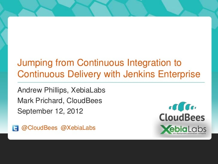 Jumping from Continuous Integration toContinuous Delivery with Jenkins EnterpriseAndrew Phillips, XebiaLabsMark Prichard, ...