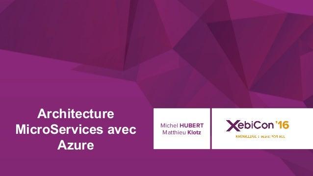 @xebiconfr #xebiconfr Architecture MicroServices avec Azure Michel HUBERT Matthieu Klotz