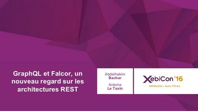 @xebiconfr #xebiconfr GraphQL et Falcor, un nouveau regard sur les architectures REST Abdelhakim Bachar Antoine Le Taxin