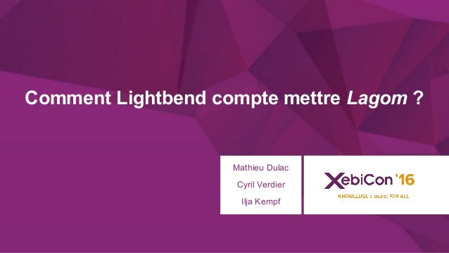@xebiconfr #xebiconfr Comment Lightbend compte mettre Lagom ? Mathieu Dulac Cyril Verdier Ilja Kempf