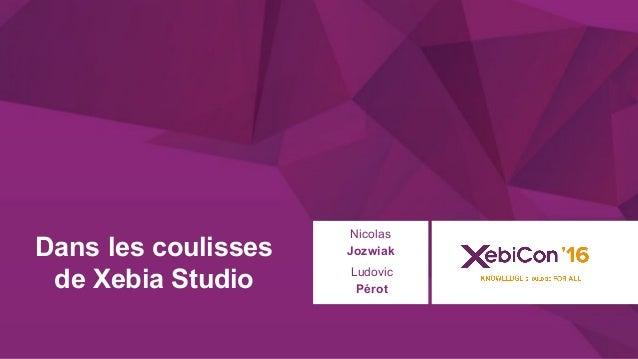 @xebiconfr #xebiconfr Dans les coulisses de Xebia Studio Nicolas Jozwiak Ludovic Pérot