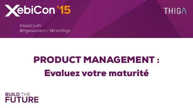 PRODUCT MANAGEMENT : Evaluez votre maturité #XebiConFr @hgeissmann / @innothiga