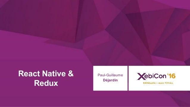 @xebiconfr #xebiconfr React Native & Redux Paul-Guillaume Déjardin