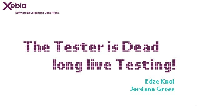 Software Development Done Right 1 The Tester is Dead long live Testing! Edze Knol Jordann Gross