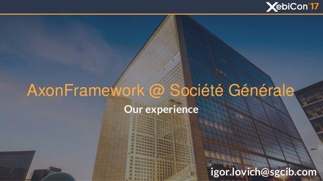 AxonFramework @ Société Générale Our experience igor.lovich@sgcib.com