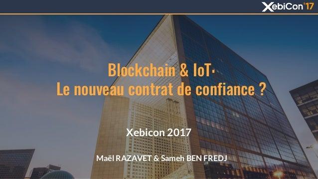 Blockchain & IoT: Le nouveau contrat de confiance ? Xebicon 2017 Maël RAZAVET & Sameh BEN FREDJ 1