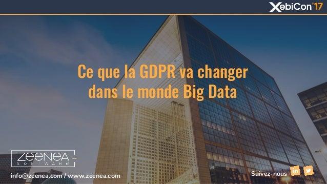 Ce que la GDPR va changer dans le monde Big Data info@zeenea.com / www.zeenea.com Suivez-nous