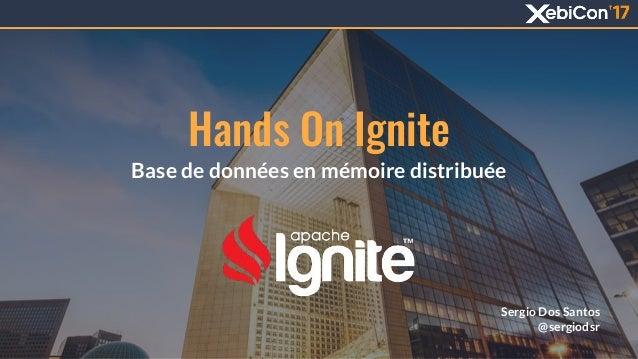 Base de données en mémoire distribuée Sergio Dos Santos @sergiodsr Hands On Ignite 1