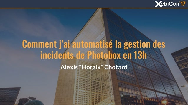 "Comment j'ai automatisé la gestion des incidents de Photobox en 13h Alexis ""Horgix"" Chotard 1"