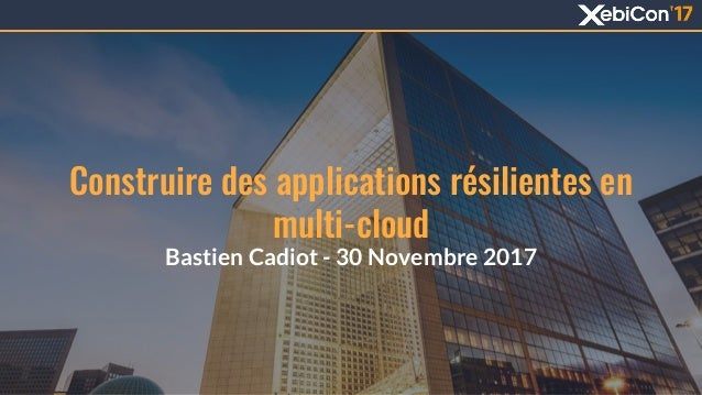 Construire des applications résilientes en multi-cloud Bastien Cadiot - 30 Novembre 2017