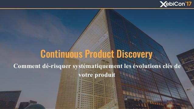 Continuous Product Discovery Comment dé-risquer systématiquement les évolutions clés de votre produit