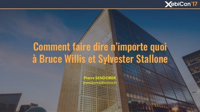 Comment faire dire n'importe quoi à Bruce Willis et Sylvester Stallone 1 Pierre SENDOREK psendorek@xebia.fr