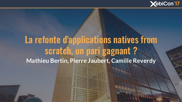 La refonte d'applications natives from scratch, un pari gagnant ? Mathieu Bertin, Pierre Jaubert, Camille Reverdy