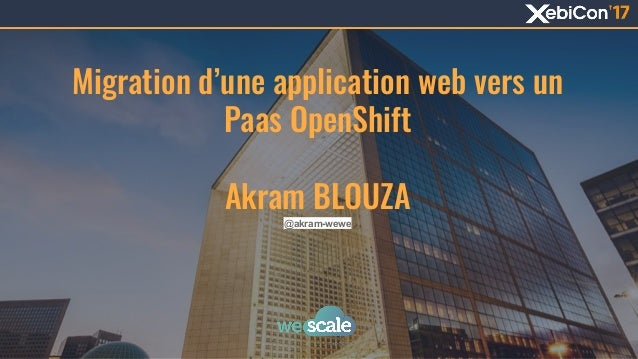 Migration d'une application web vers un Paas OpenShift Akram BLOUZA @akram-wewe