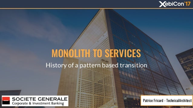 MONOLITH TO SERVICES History of a pattern based transition Patrice Fricard - TechnicalArchitect