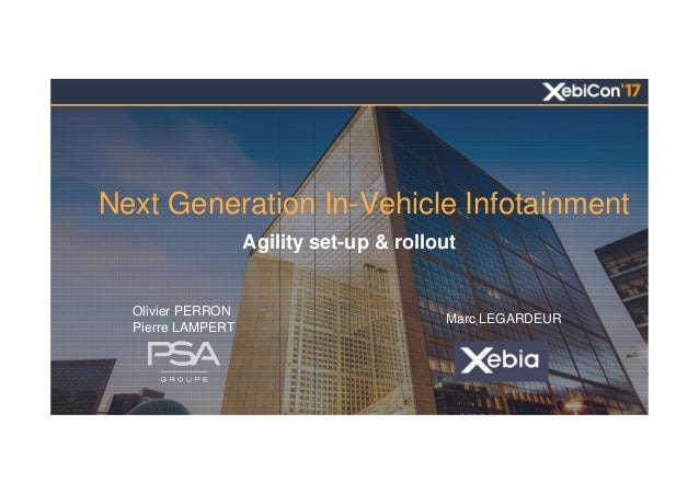Next Generation In-Vehicle Infotainment Agility set-up & rollout Olivier PERRON Pierre LAMPERT Marc LEGARDEUR