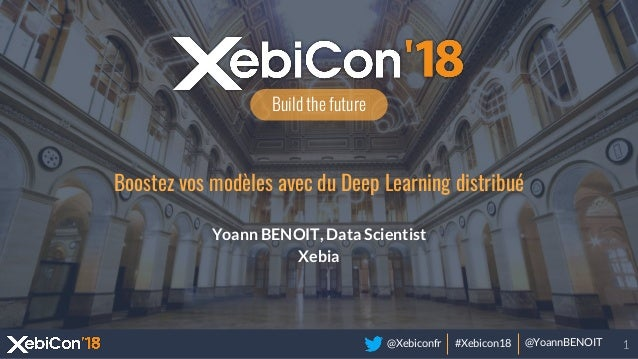 @Xebiconfr #Xebicon18 @YoannBENOIT Build the future Boostez vos modèles avec du Deep Learning distribué Yoann BENOIT, Data...