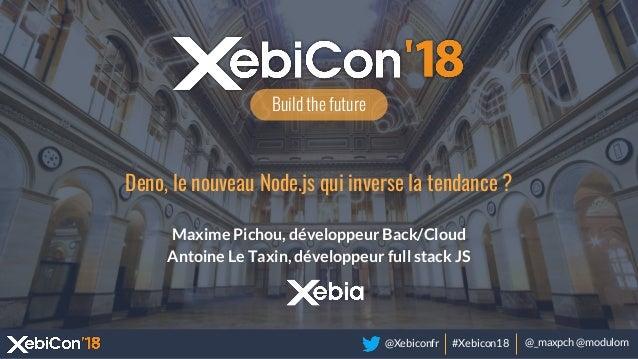 @Xebiconfr #Xebicon18 @_maxpch @modulom Build the future Deno, le nouveau Node.js qui inverse la tendance ? Maxime Pichou,...