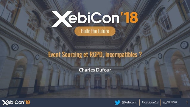 @Xebiconfr #Xebicon18 @_cdufour Build the future Event Sourcing et RGPD, incompatibles ? Charles Dufour 1