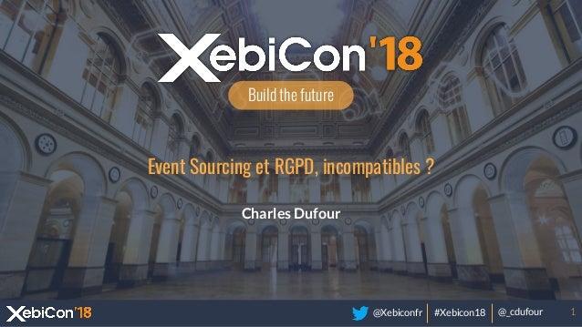 @Xebiconfr #Xebicon18 @_cdufour Build the future Event Sourcing et RGPD, incompatibles ? Charles Dufour 1