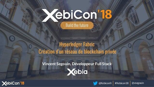 @Xebiconfr #Xebicon18 @vsegouin Build the future Hyperledger Fabric Création d'un réseau de blockchain privée Vincent Sego...