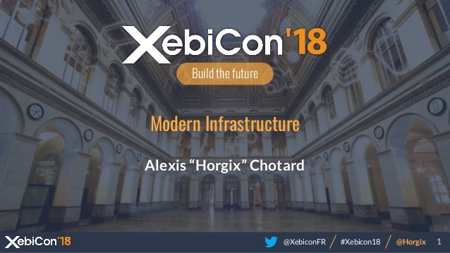 "@XebiconFR @Horgix 1#Xebicon18 Build the future Modern Infrastructure Alexis ""Horgix"" Chotard"