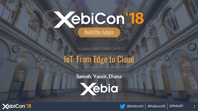 @Xebiconfr #Xebicon18 @XebiaFr Build the future IoT: From Edge to Cloud Sameh, Yassir, Diana 1
