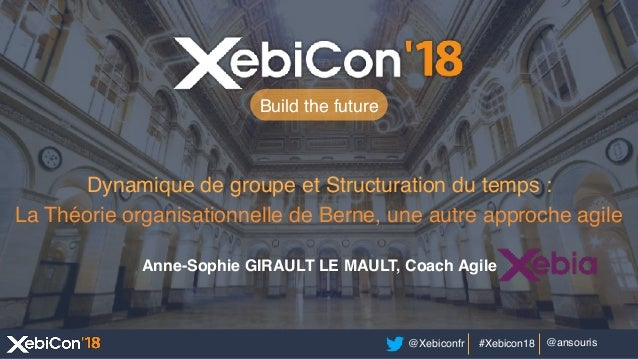 @Xebiconfr #Xebicon18 @ansouris Build the future Dynamique de groupe et Structuration du temps : La Théorie organisationne...