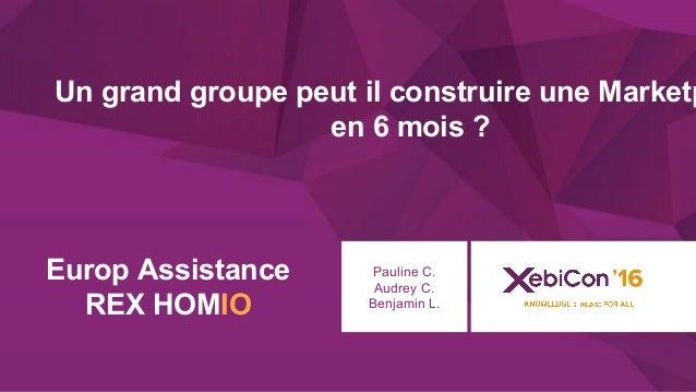 @xebiconfr #xebiconfr Europ Assistance REX HOMIO Pauline C. Audrey C. Benjamin L. Un grand groupe peut il construire une M...